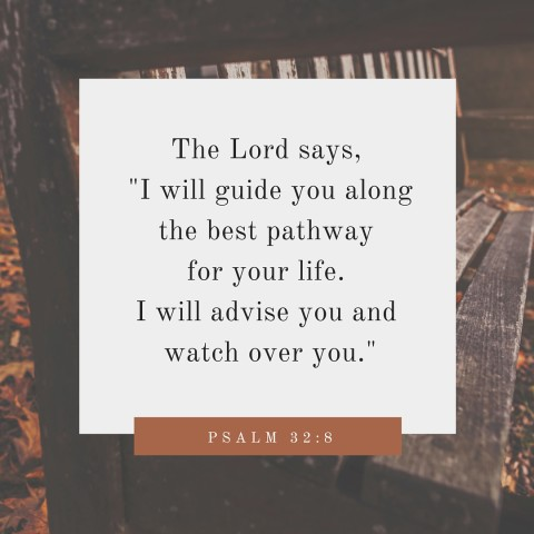 The Lord says, -I will guide you along the best pathway for your life. I will advise you and watch over you.-
